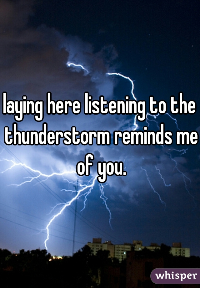 laying here listening to the thunderstorm reminds me of you.