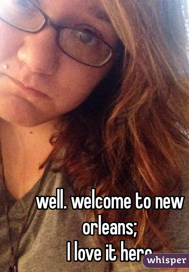 well. welcome to new orleans; I love it here