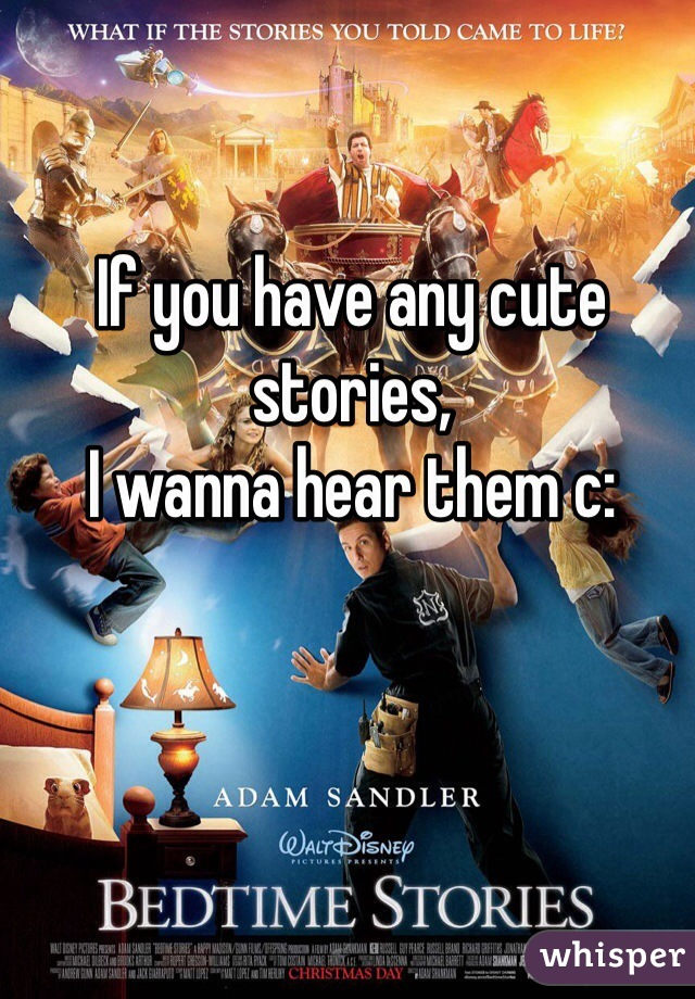 If you have any cute stories,  I wanna hear them c:
