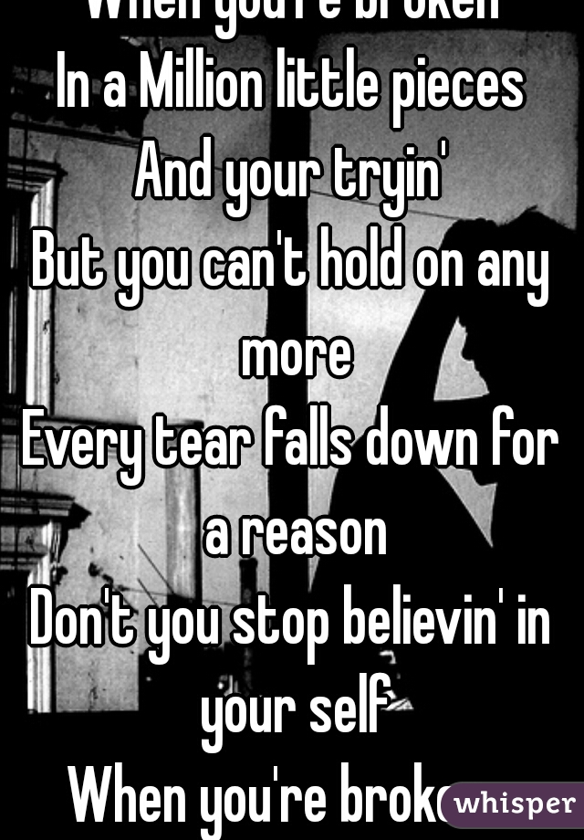 When you're broken In a Million little pieces And your tryin' But you can't hold on any more Every tear falls down for a reason Don't you stop believin' in your self When you're broken...