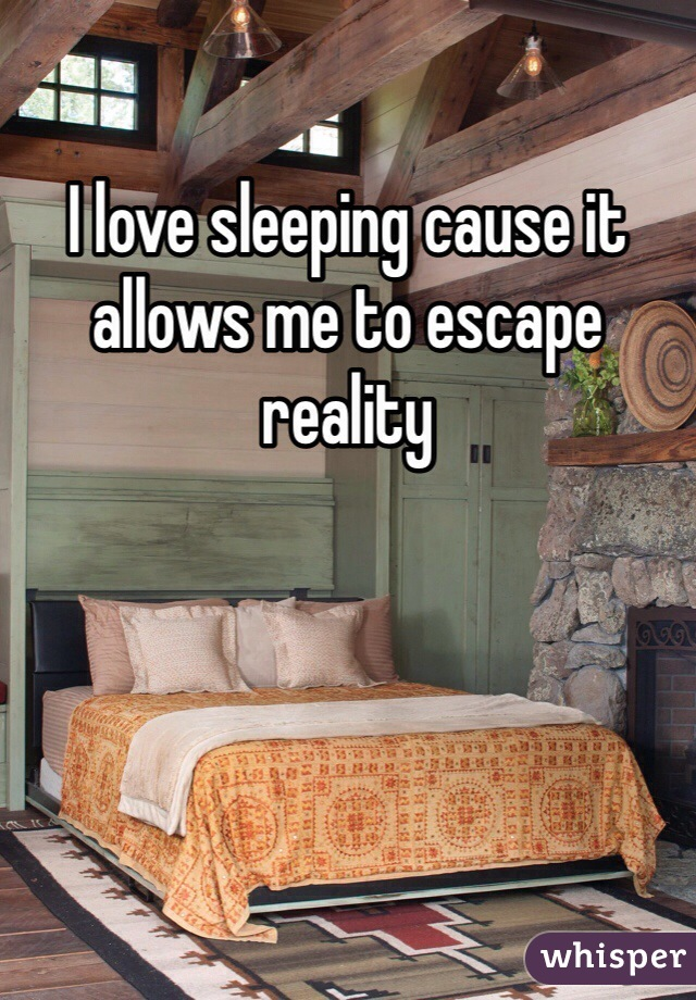 I love sleeping cause it allows me to escape reality