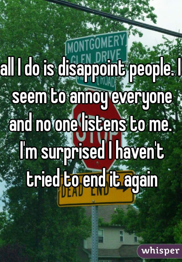 all I do is disappoint people. I seem to annoy everyone and no one listens to me.  I'm surprised I haven't tried to end it again