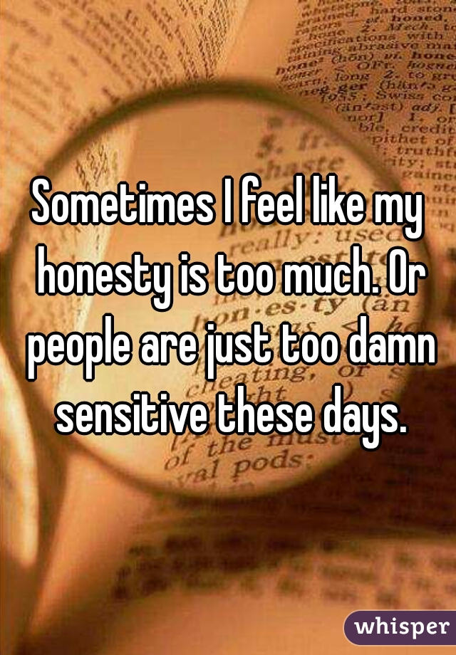 Sometimes I feel like my honesty is too much. Or people are just too damn sensitive these days.