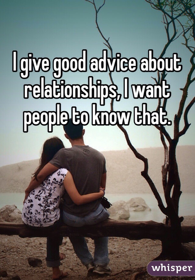 I give good advice about relationships, I want people to know that.