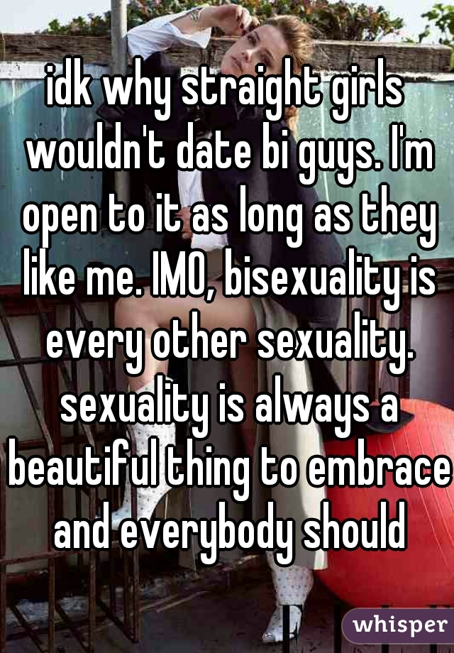 idk why straight girls wouldn't date bi guys. I'm open to it as long as they like me. IMO, bisexuality is every other sexuality. sexuality is always a beautiful thing to embrace and everybody should