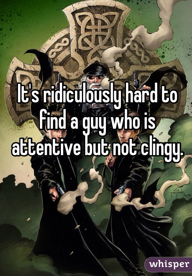 It's ridiculously hard to find a guy who is attentive but not clingy.
