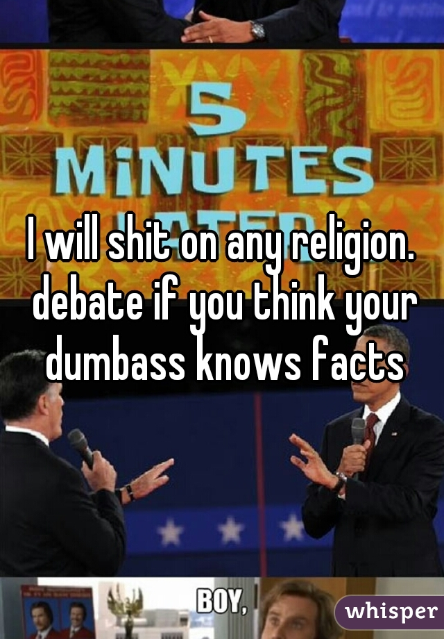 I will shit on any religion. debate if you think your dumbass knows facts