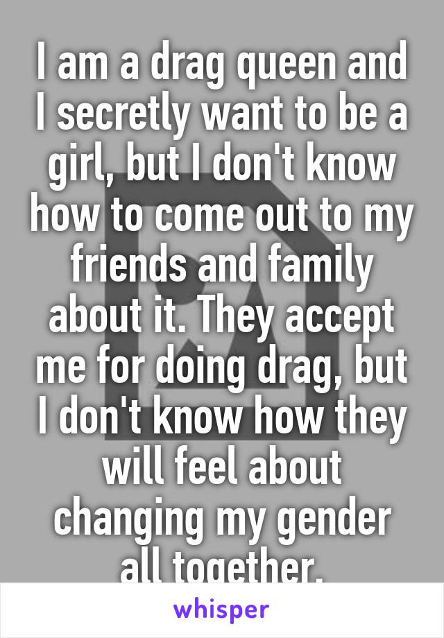 I am a drag queen and I secretly want to be a girl, but I don't know how to come out to my friends and family about it. They accept me for doing drag, but I don't know how they will feel about changing my gender all together.