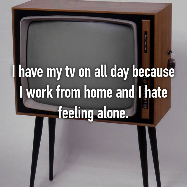 I have my tv on all day because I work from home and I hate feeling alone.