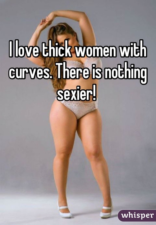 I love thick women with curves. There is nothing sexier!