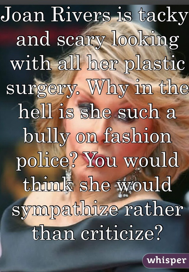 Joan Rivers is tacky and scary looking with all her plastic surgery. Why in the hell is she such a bully on fashion police? You would think she would sympathize rather than criticize?