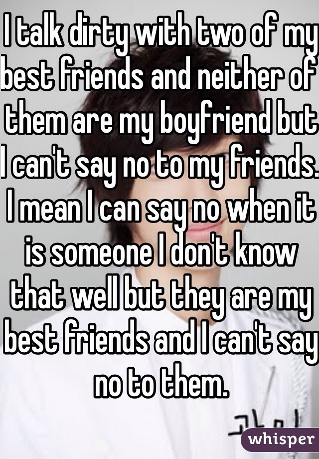I talk dirty with two of my best friends and neither of them are my boyfriend but I can't say no to my friends. I mean I can say no when it is someone I don't know that well but they are my best friends and I can't say no to them.