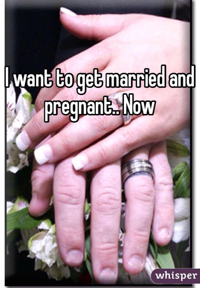 I want to get married and pregnant.. Now