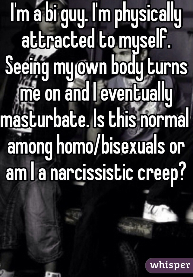 I'm a bi guy. I'm physically attracted to myself. Seeing my own body turns me on and I eventually masturbate. Is this normal among homo/bisexuals or am I a narcissistic creep?