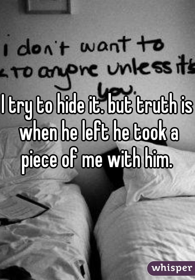 I try to hide it. but truth is when he left he took a piece of me with him.