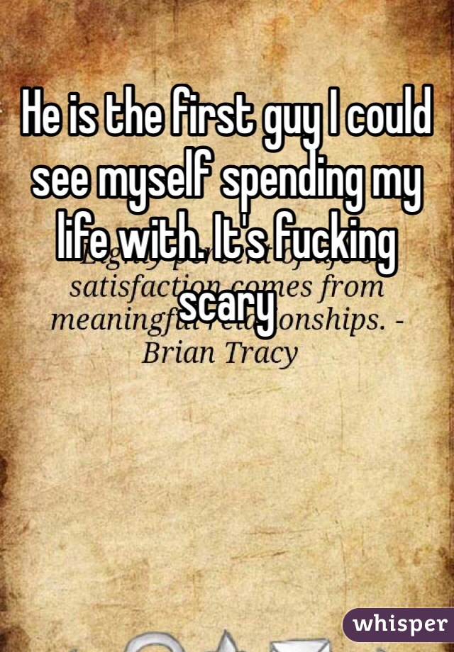 He is the first guy I could see myself spending my life with. It's fucking scary