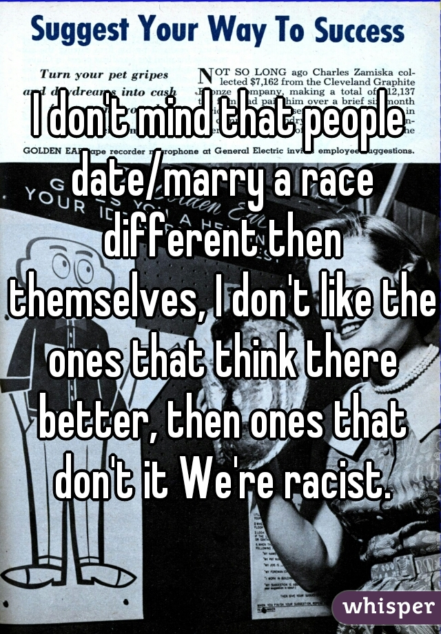 I don't mind that people date/marry a race different then themselves, I don't like the ones that think there better, then ones that don't it We're racist.