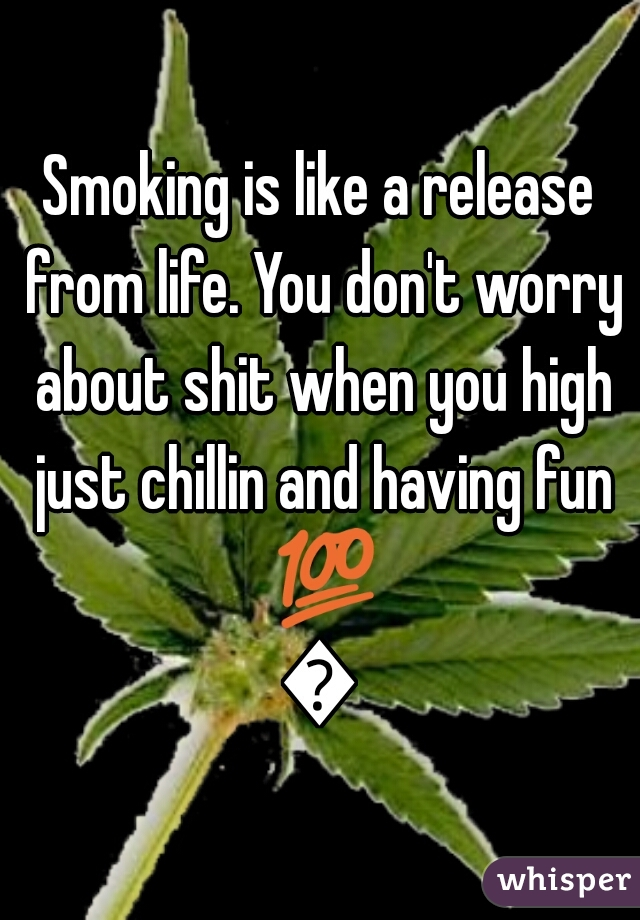 Smoking is like a release from life. You don't worry about shit when you high just chillin and having fun 💯💙