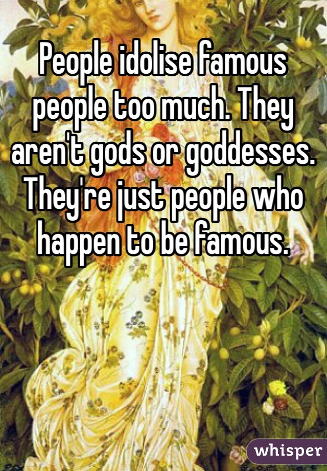 People idolise famous people too much. They aren't gods or goddesses. They're just people who happen to be famous.