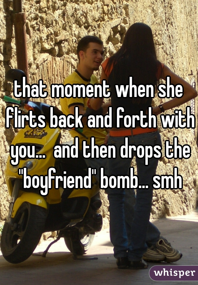 """that moment when she flirts back and forth with you...  and then drops the """"boyfriend"""" bomb... smh"""