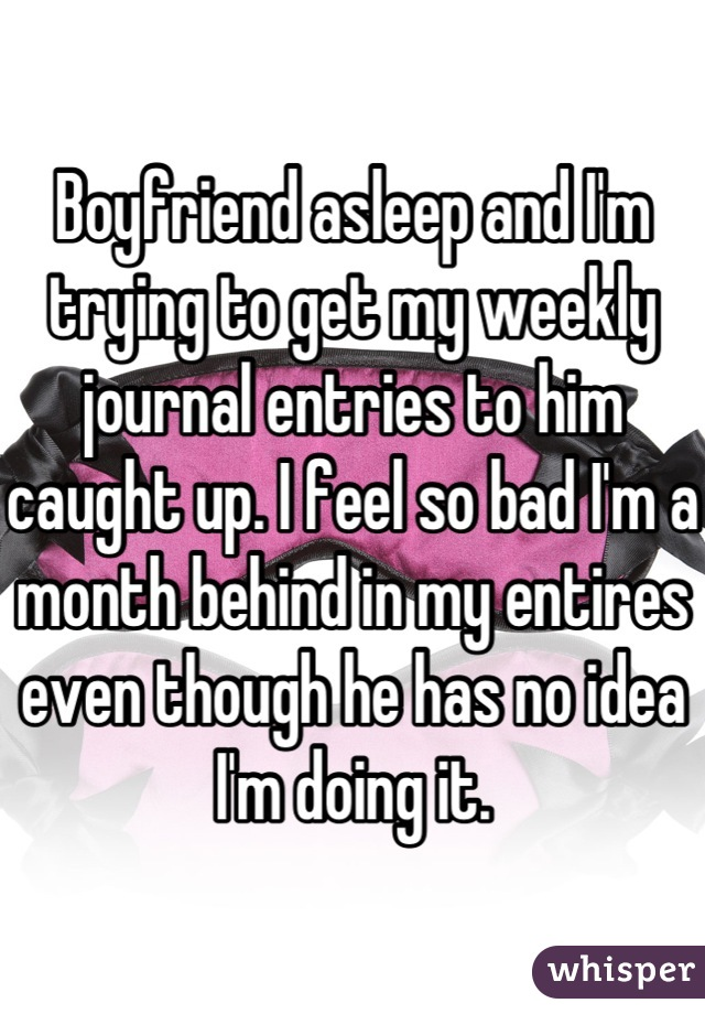 Boyfriend asleep and I'm trying to get my weekly journal entries to him caught up. I feel so bad I'm a month behind in my entires even though he has no idea I'm doing it.
