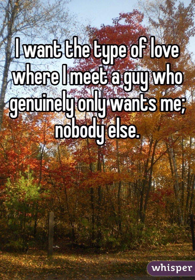 I want the type of love where I meet a guy who genuinely only wants me; nobody else.