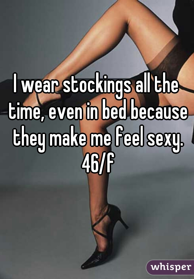 I wear stockings all the time, even in bed because they make me feel sexy. 46/f