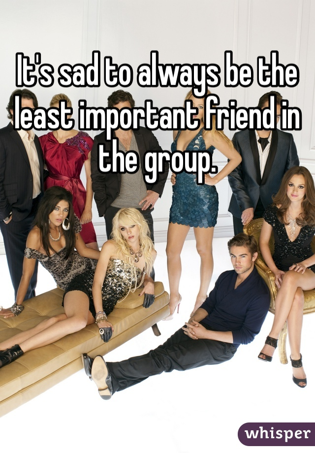 It's sad to always be the least important friend in the group.