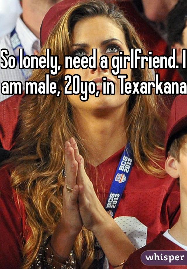 So lonely, need a girlfriend. I am male, 20yo, in Texarkana
