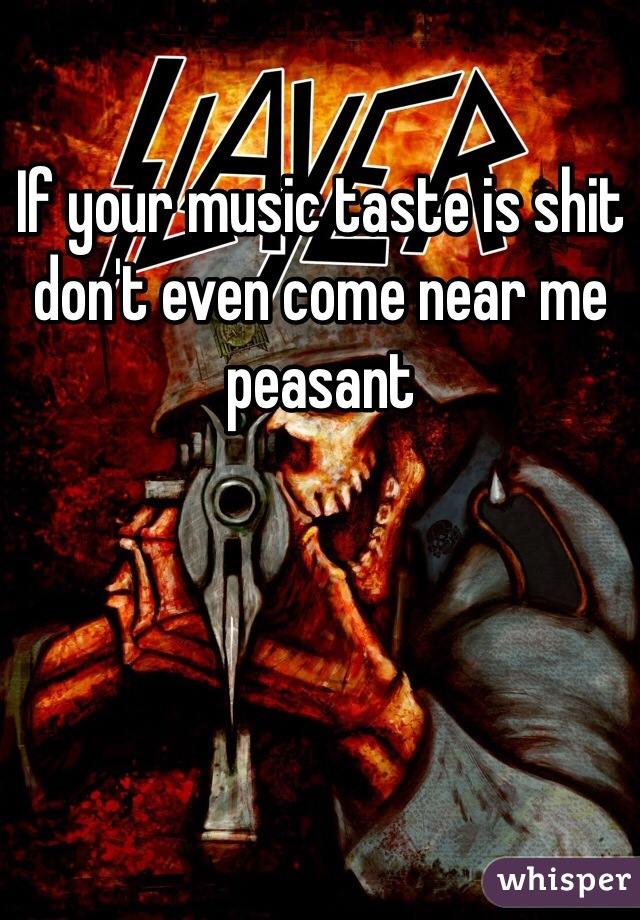 If your music taste is shit don't even come near me peasant