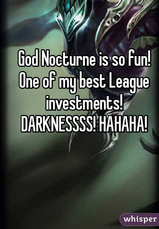 God Nocturne is so fun! One of my best League investments! DARKNESSSS! HAHAHA!