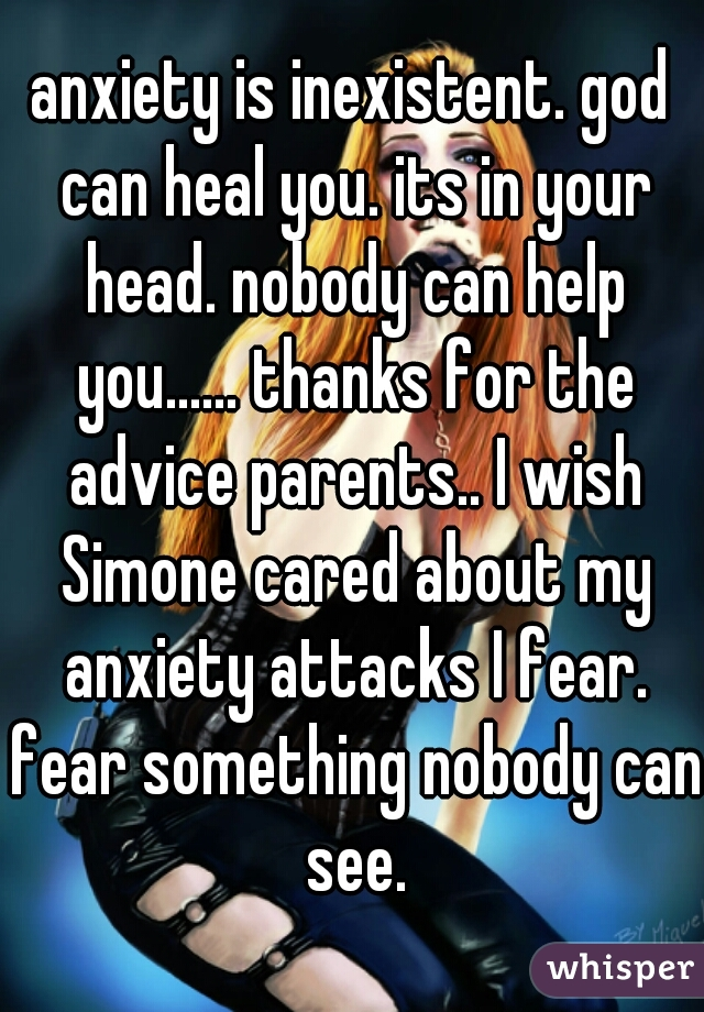 anxiety is inexistent. god can heal you. its in your head. nobody can help you...... thanks for the advice parents.. I wish Simone cared about my anxiety attacks I fear. fear something nobody can see.