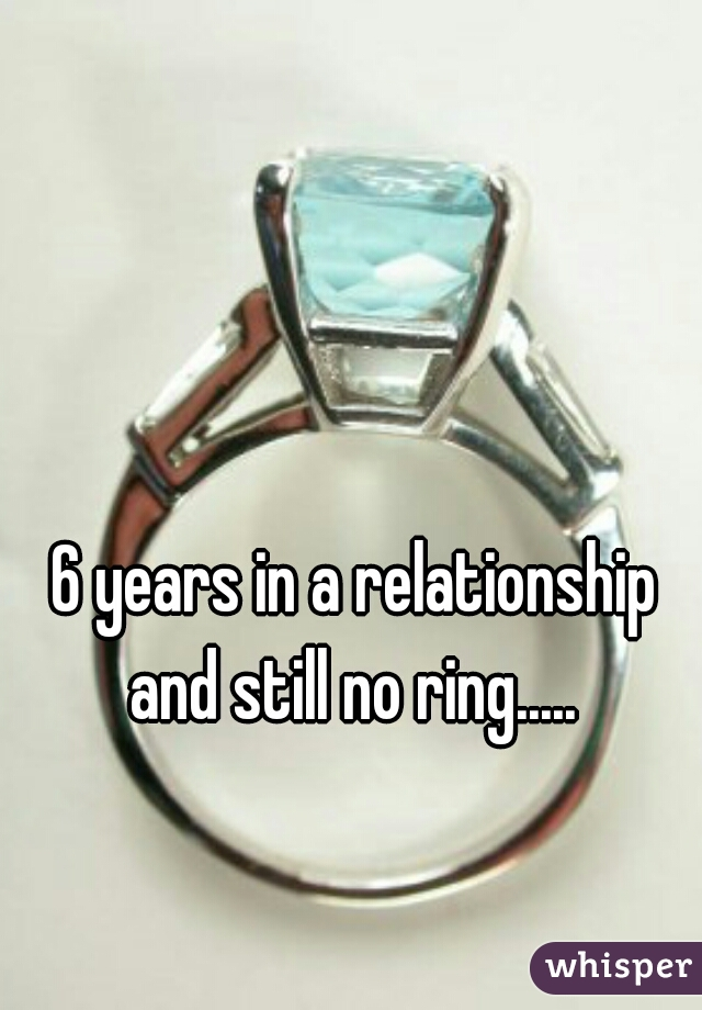 6 years in a relationship and still no ring.....