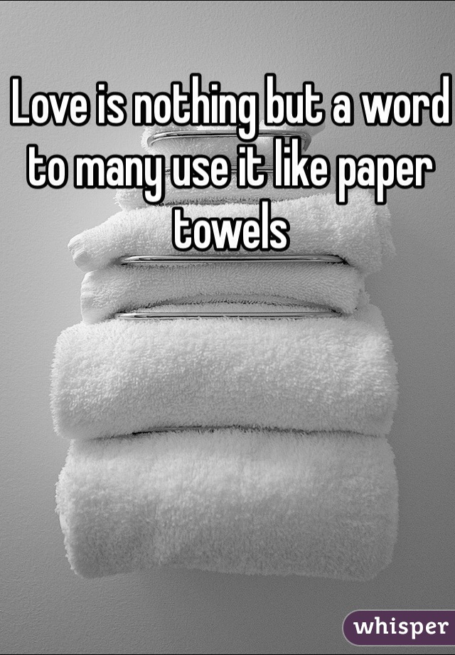 Love is nothing but a word to many use it like paper towels