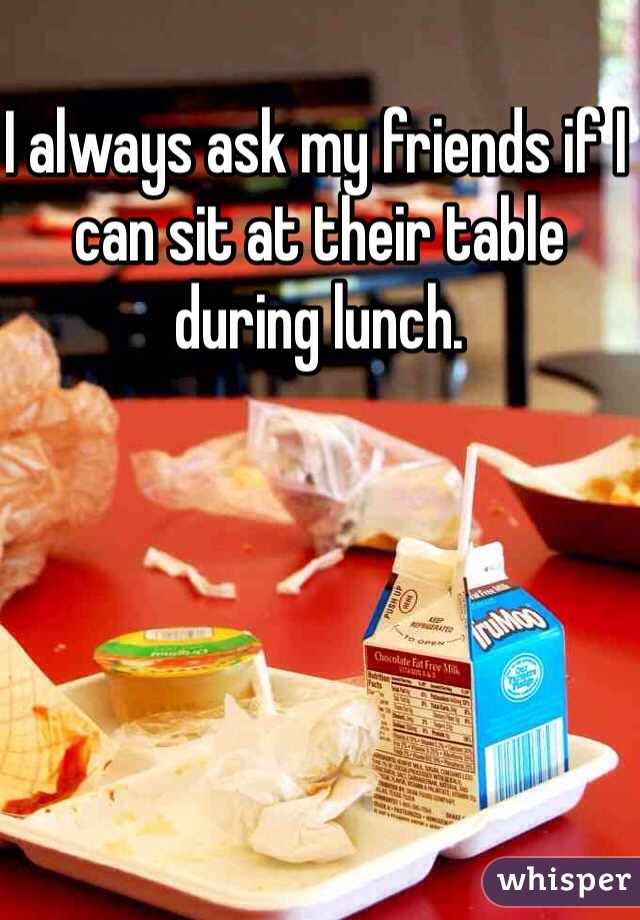 I always ask my friends if I can sit at their table during lunch.