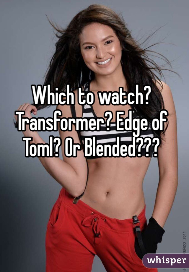 Which to watch? Transformer? Edge of Toml? Or Blended???