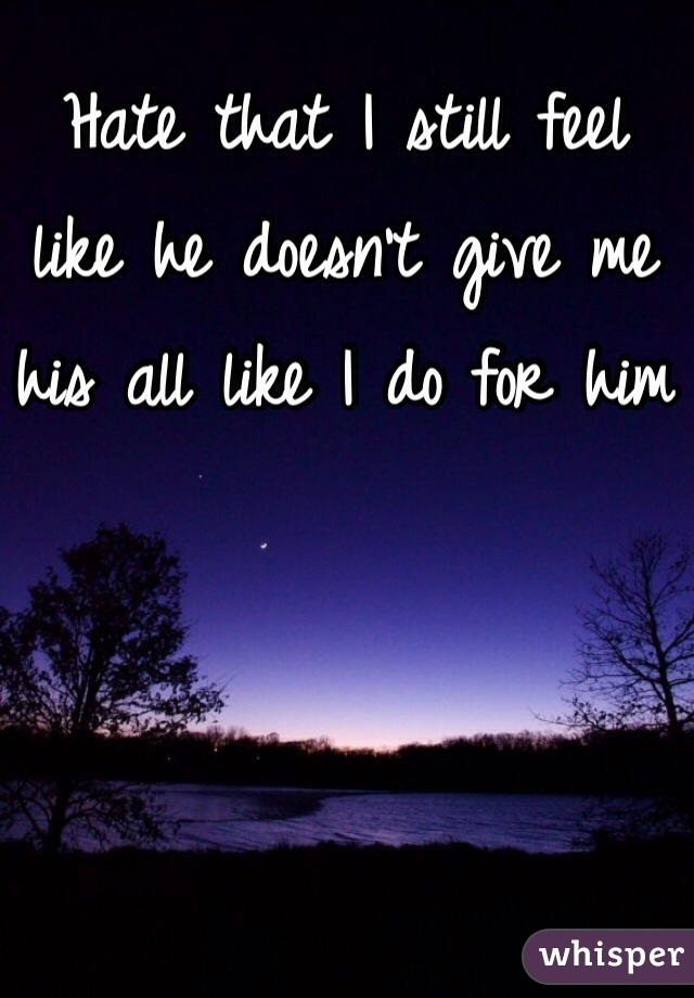 Hate that I still feel like he doesn't give me his all like I do for him