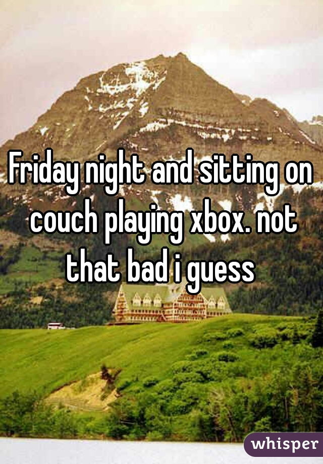 Friday night and sitting on couch playing xbox. not that bad i guess