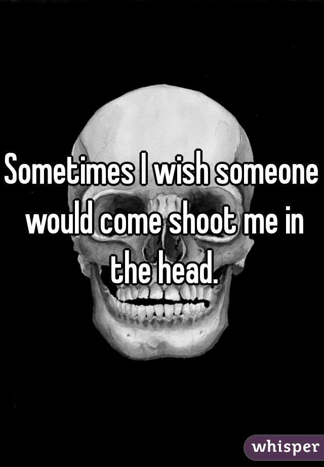 Sometimes I wish someone would come shoot me in the head.