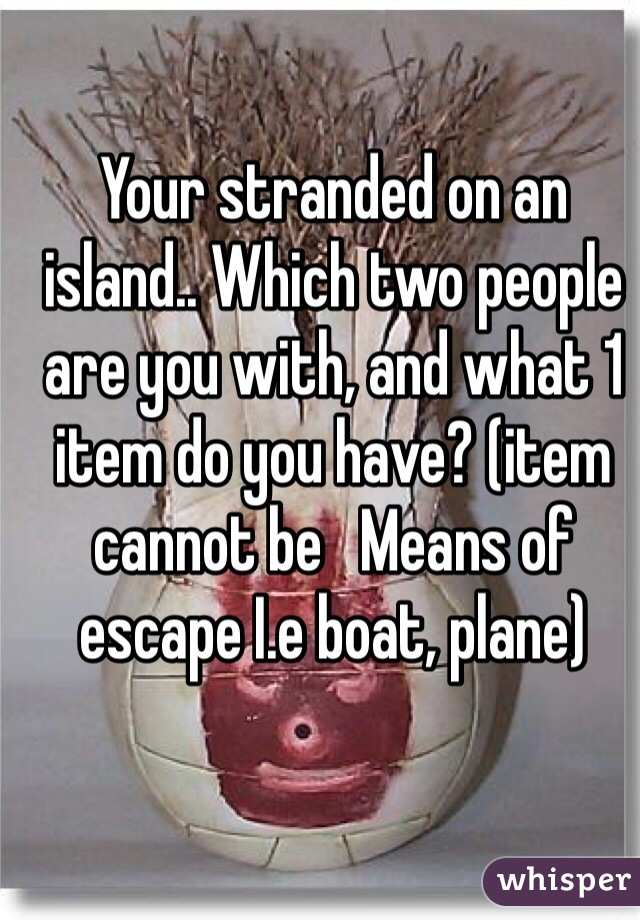 Your stranded on an island.. Which two people are you with, and what 1 item do you have? (item cannot be   Means of escape I.e boat, plane)