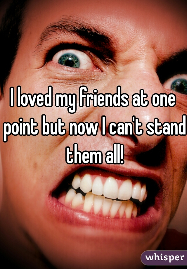 I loved my friends at one point but now I can't stand them all!