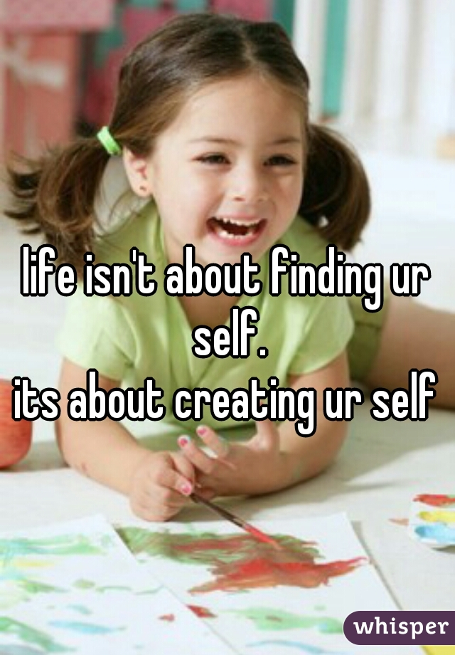 life isn't about finding ur self. its about creating ur self