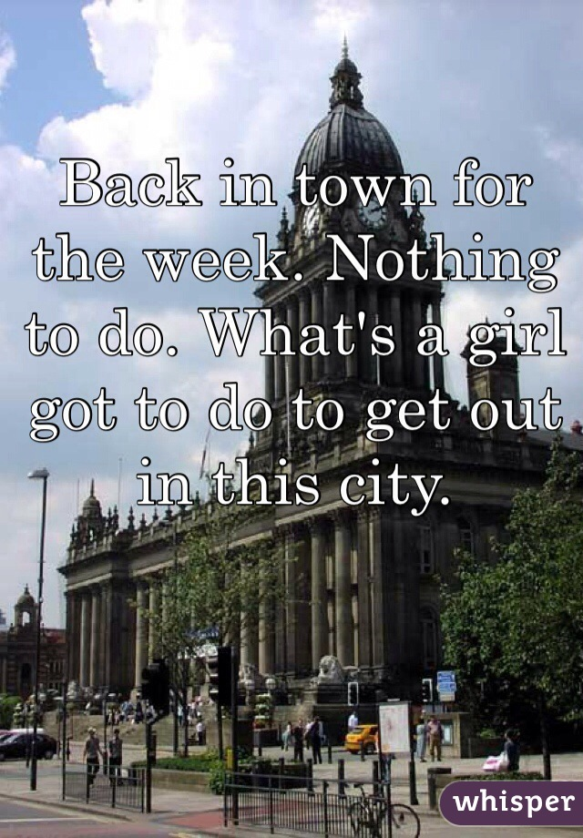 Back in town for the week. Nothing to do. What's a girl got to do to get out in this city.