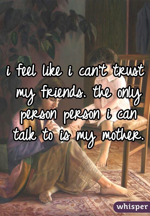 i feel like i can't trust my friends. the only person person i can talk to is my mother.