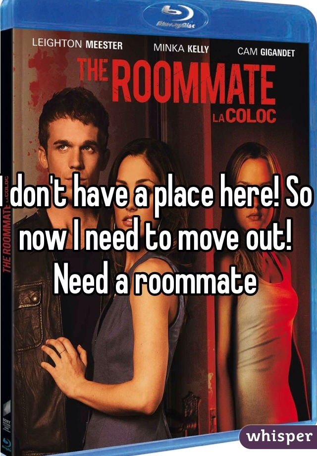 I don't have a place here! So now I need to move out! Need a roommate
