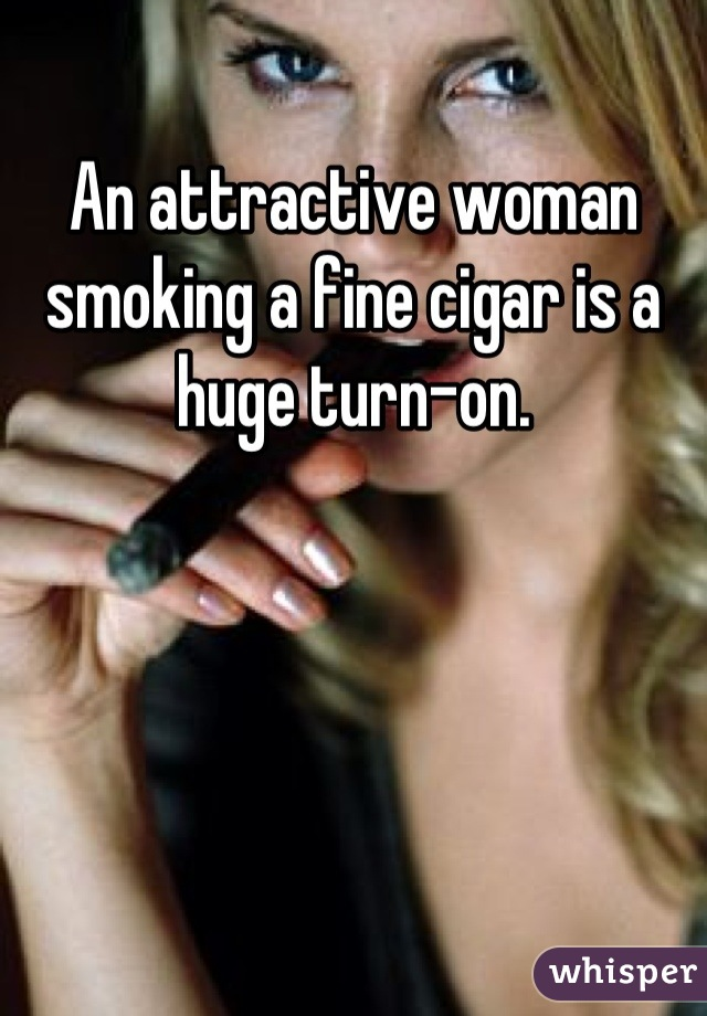 An attractive woman smoking a fine cigar is a huge turn-on.