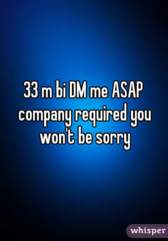 33 m bi DM me ASAP company required you won't be sorry