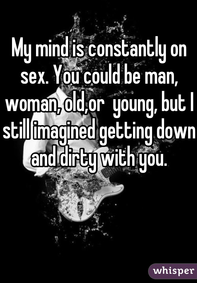 My mind is constantly on sex. You could be man, woman, old,or  young, but I still imagined getting down and dirty with you.