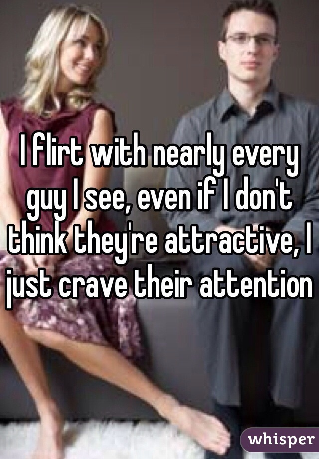 I flirt with nearly every guy I see, even if I don't think they're attractive, I just crave their attention