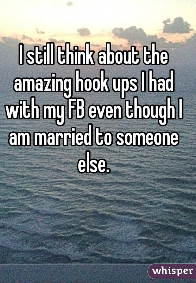 I still think about the amazing hook ups I had with my FB even though I am married to someone else.